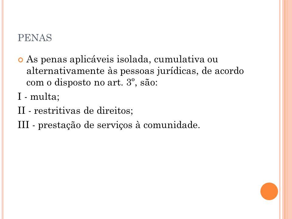 PENAS As penas aplicáveis isolada, cumulativa ou alternativamente às pessoas jurídicas, de acordo com o disposto no art. 3º, são: I - multa; II - rest