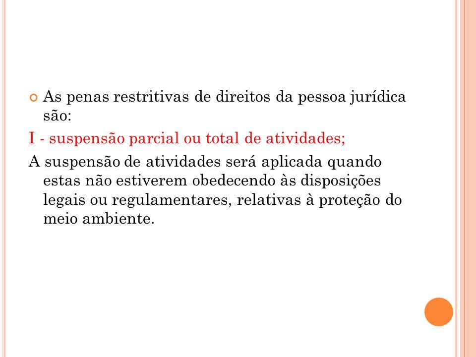 As penas restritivas de direitos da pessoa jurídica são: I - suspensão parcial ou total de atividades; A suspensão de atividades será aplicada quando