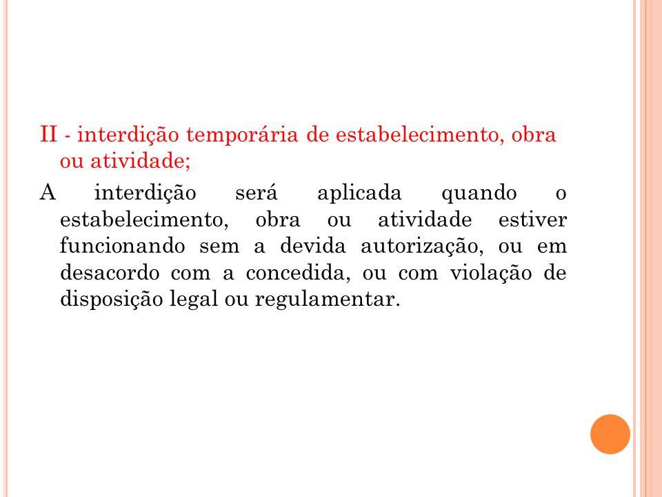 II - interdição temporária de estabelecimento, obra ou atividade; A interdição será aplicada quando o estabelecimento, obra ou atividade estiver funci