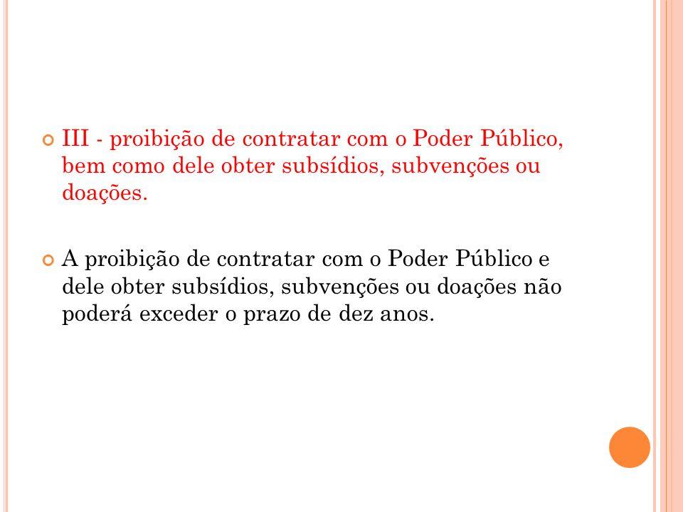 III - proibição de contratar com o Poder Público, bem como dele obter subsídios, subvenções ou doações. A proibição de contratar com o Poder Público e