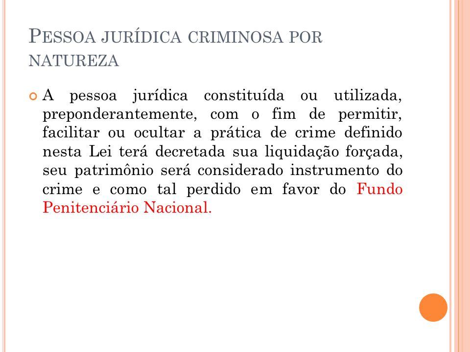 P ESSOA JURÍDICA CRIMINOSA POR NATUREZA A pessoa jurídica constituída ou utilizada, preponderantemente, com o fim de permitir, facilitar ou ocultar a