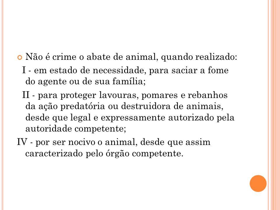 Não é crime o abate de animal, quando realizado: I - em estado de necessidade, para saciar a fome do agente ou de sua família; II - para proteger lavo