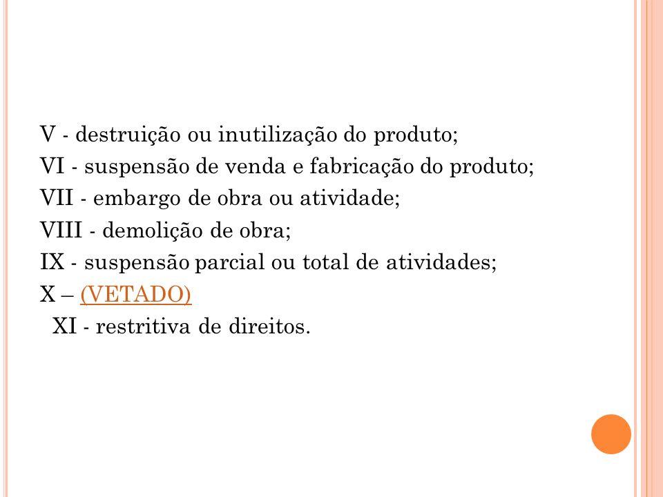 V - destruição ou inutilização do produto; VI - suspensão de venda e fabricação do produto; VII - embargo de obra ou atividade; VIII - demolição de ob