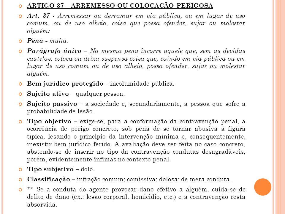 ARTIGO 37 – ARREMESSO OU COLOCAÇÃO PERIGOSA Art. 37 - Arremessar ou derramar em via pública, ou em lugar de uso comum, ou de uso alheio, coisa que pos