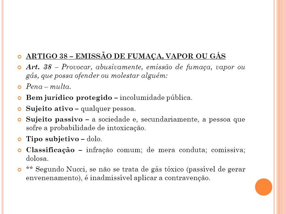 ARTIGO 38 – EMISSÃO DE FUMAÇA, VAPOR OU GÁS Art. 38 – Provocar, abusivamente, emissão de fumaça, vapor ou gás, que possa ofender ou molestar alguém: P