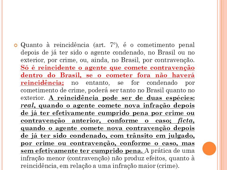 Quanto à reincidência (art. 7°), é o cometimento penal depois de já ter sido o agente condenado, no Brasil ou no exterior, por crime, ou, ainda, no Br