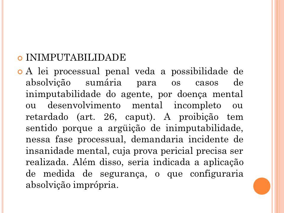 INIMPUTABILIDADE A lei processual penal veda a possibilidade de absolvição sumária para os casos de inimputabilidade do agente, por doença mental ou d