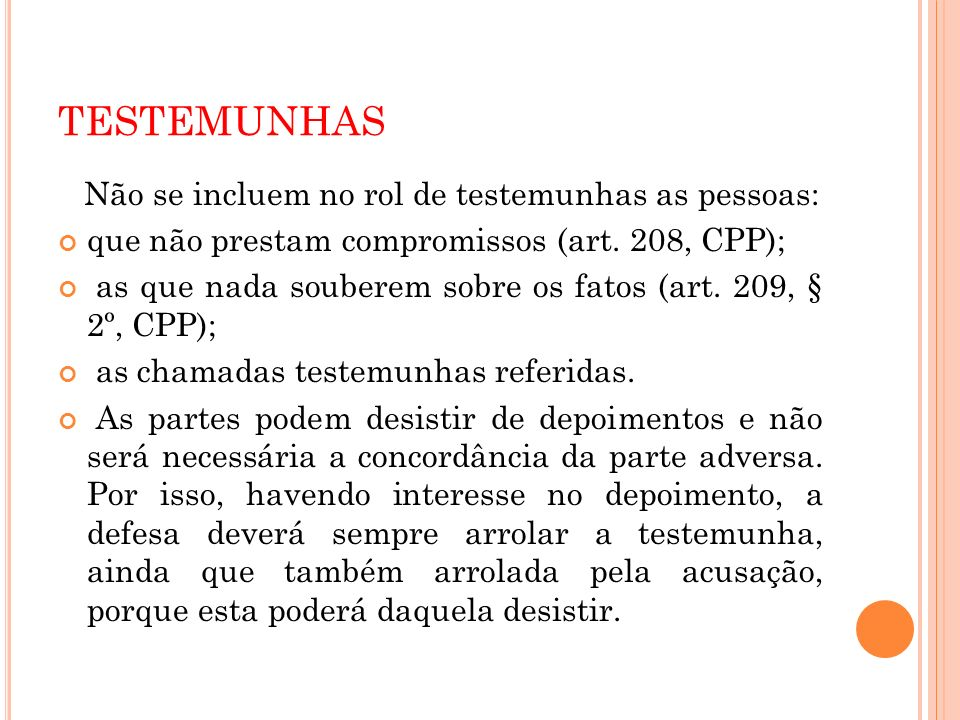 TESTEMUNHAS Não se incluem no rol de testemunhas as pessoas: que não prestam compromissos (art. 208, CPP); as que nada souberem sobre os fatos (art. 2