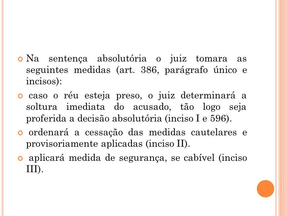 Na sentença absolutória o juiz tomara as seguintes medidas (art. 386, parágrafo único e incisos): caso o réu esteja preso, o juiz determinará a soltur