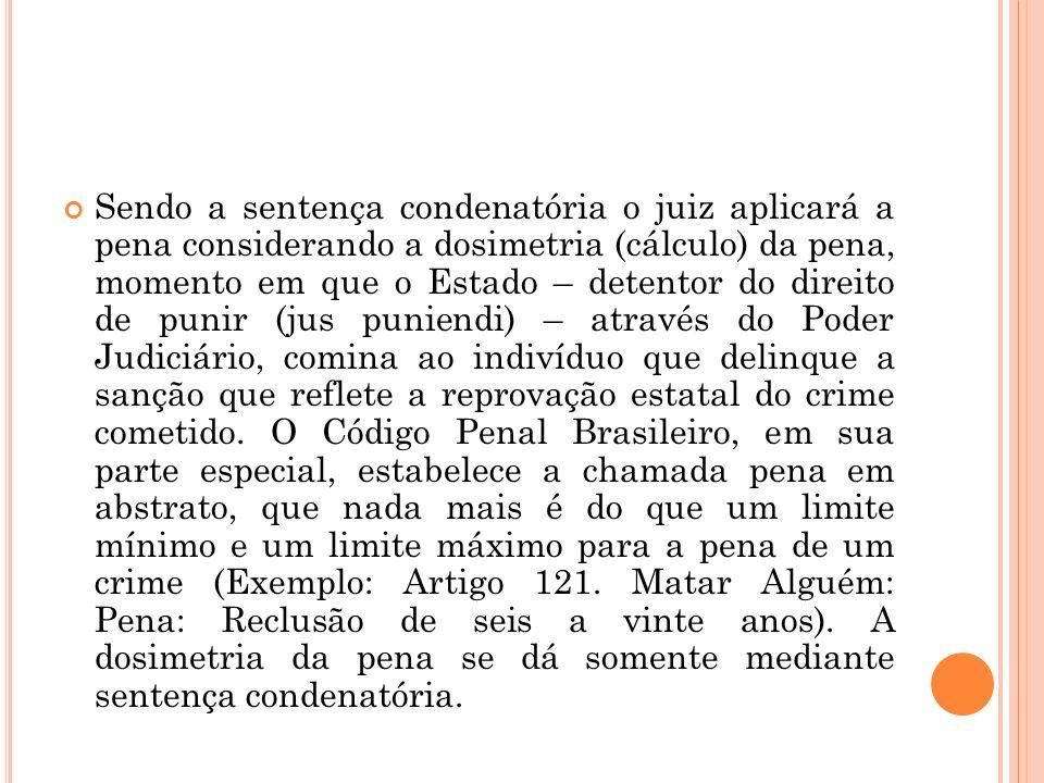 Sendo a sentença condenatória o juiz aplicará a pena considerando a dosimetria (cálculo) da pena, momento em que o Estado – detentor do direito de pun