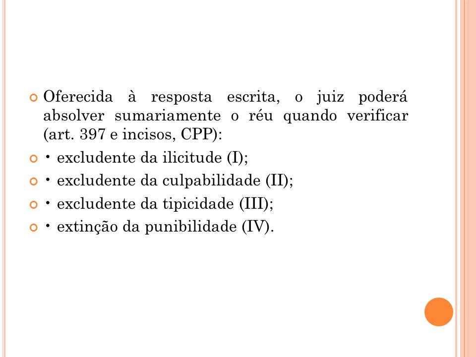 Oferecida à resposta escrita, o juiz poderá absolver sumariamente o réu quando verificar (art. 397 e incisos, CPP): excludente da ilicitude (I); exclu