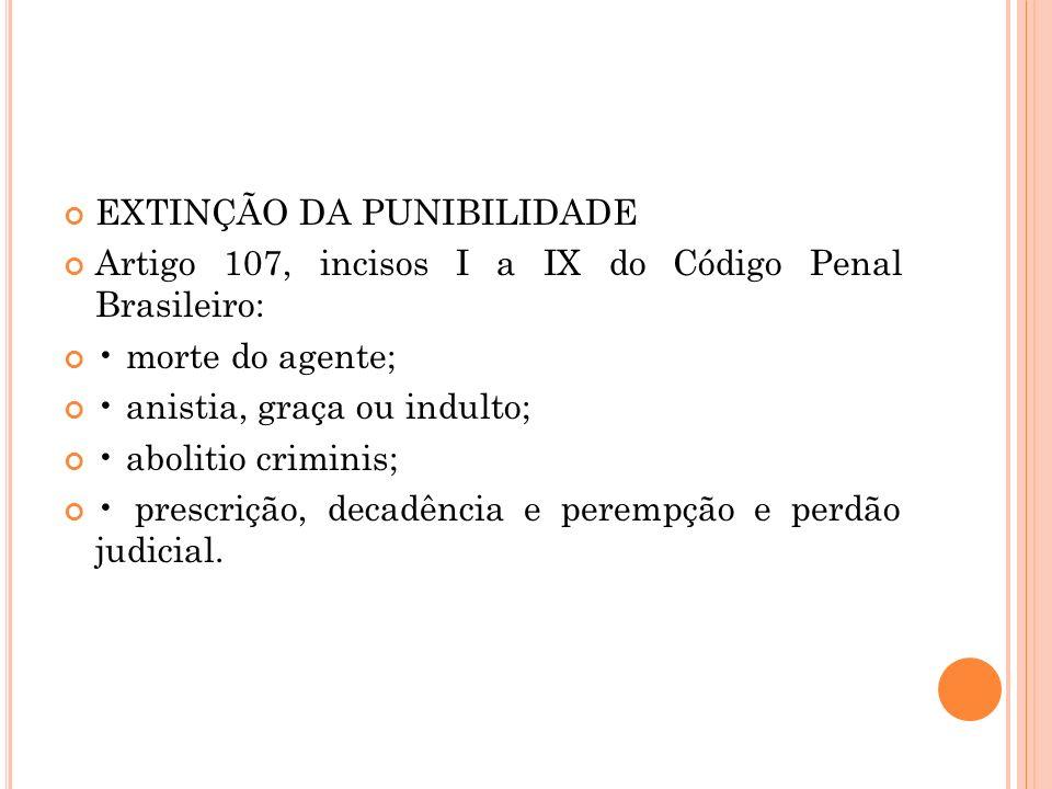 EXTINÇÃO DA PUNIBILIDADE Artigo 107, incisos I a IX do Código Penal Brasileiro: morte do agente; anistia, graça ou indulto; abolitio criminis; prescri