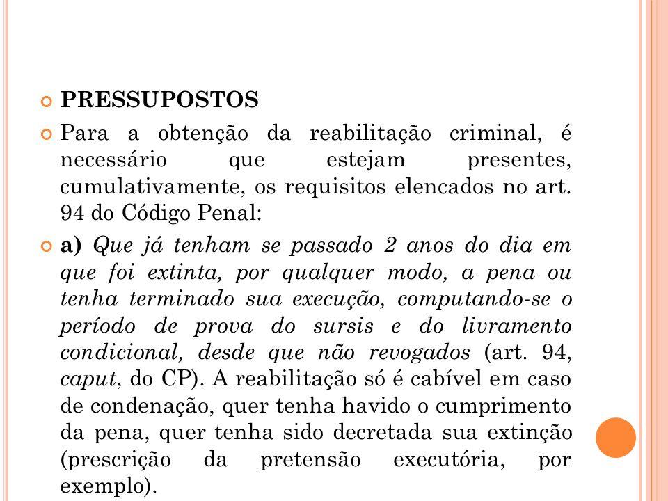 PRESSUPOSTOS Para a obtenção da reabilitação criminal, é necessário que estejam presentes, cumulativamente, os requisitos elencados no art. 94 do Códi