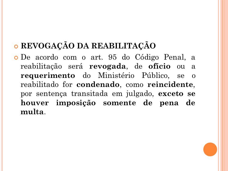 REVOGAÇÃO DA REABILITAÇÃO De acordo com o art. 95 do Código Penal, a reabilitação será revogada, de ofício ou a requerimento do Ministério Público, se