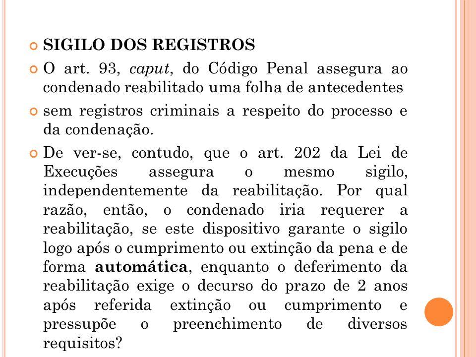 SIGILO DOS REGISTROS O art. 93, caput, do Código Penal assegura ao condenado reabilitado uma folha de antecedentes sem registros criminais a respeito