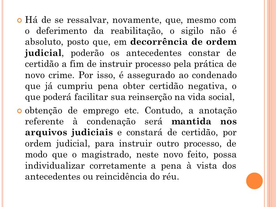 Há de se ressalvar, novamente, que, mesmo com o deferimento da reabilitação, o sigilo não é absoluto, posto que, em decorrência de ordem judicial, pod