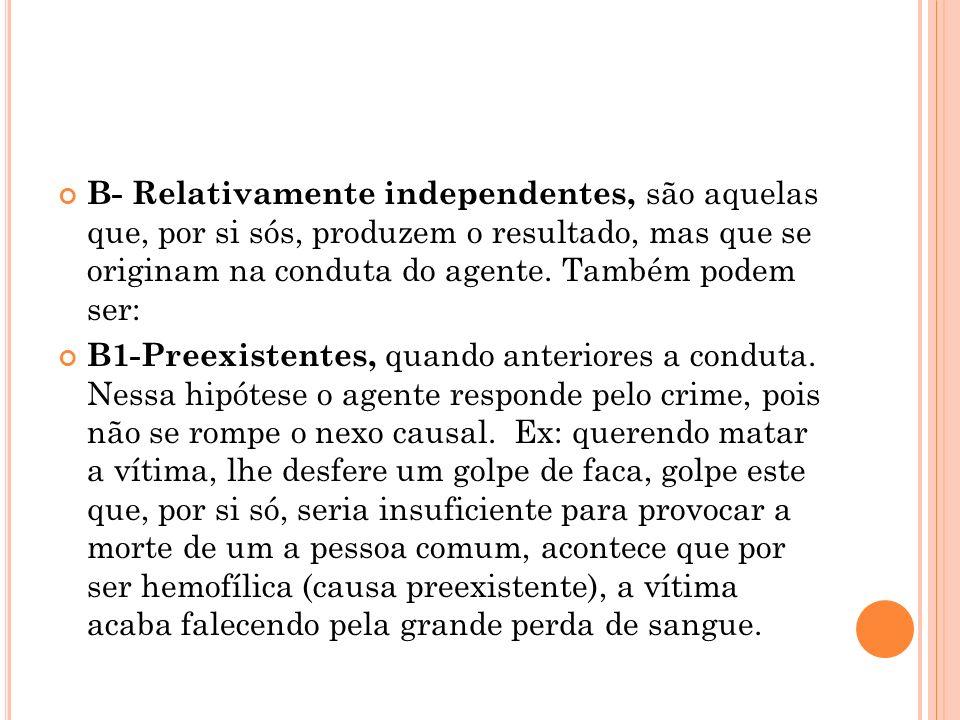 B- Relativamente independentes, são aquelas que, por si sós, produzem o resultado, mas que se originam na conduta do agente. Também podem ser: B1-Pree