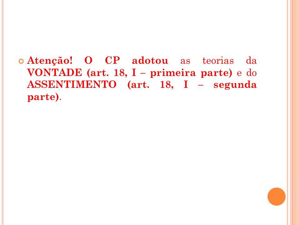 Atenção! O CP adotou as teorias da VONTADE (art. 18, I – primeira parte) e do ASSENTIMENTO (art. 18, I – segunda parte).