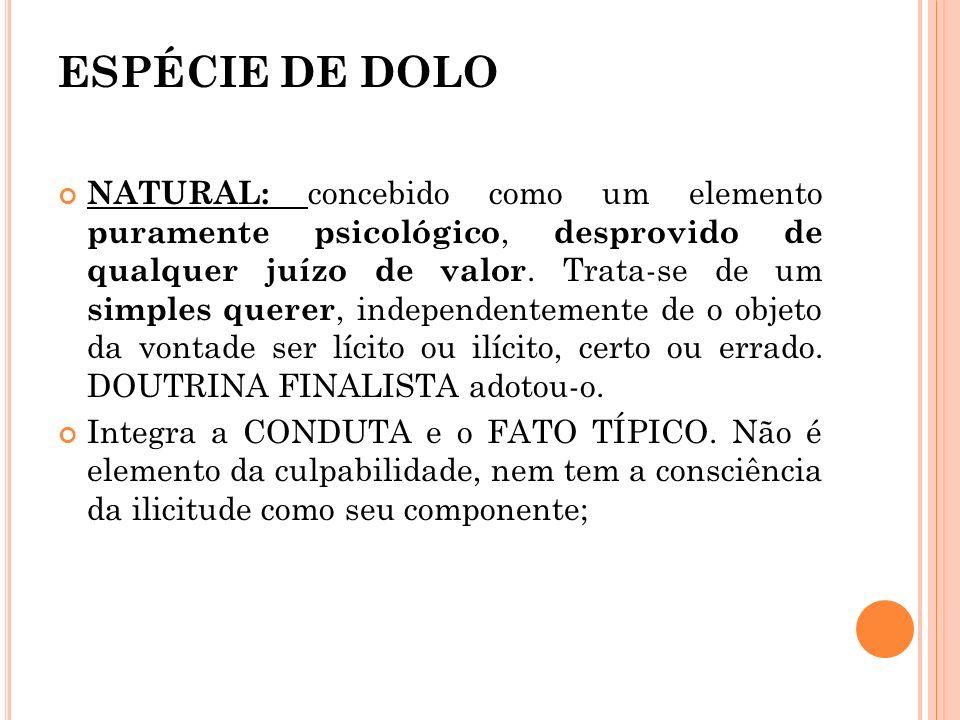 ESPÉCIE DE DOLO NATURAL: concebido como um elemento puramente psicológico, desprovido de qualquer juízo de valor. Trata-se de um simples querer, indep