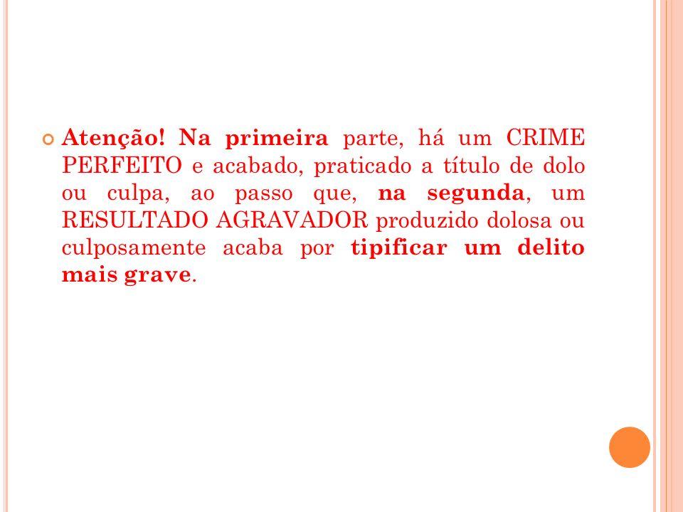 Atenção! Na primeira parte, há um CRIME PERFEITO e acabado, praticado a título de dolo ou culpa, ao passo que, na segunda, um RESULTADO AGRAVADOR prod