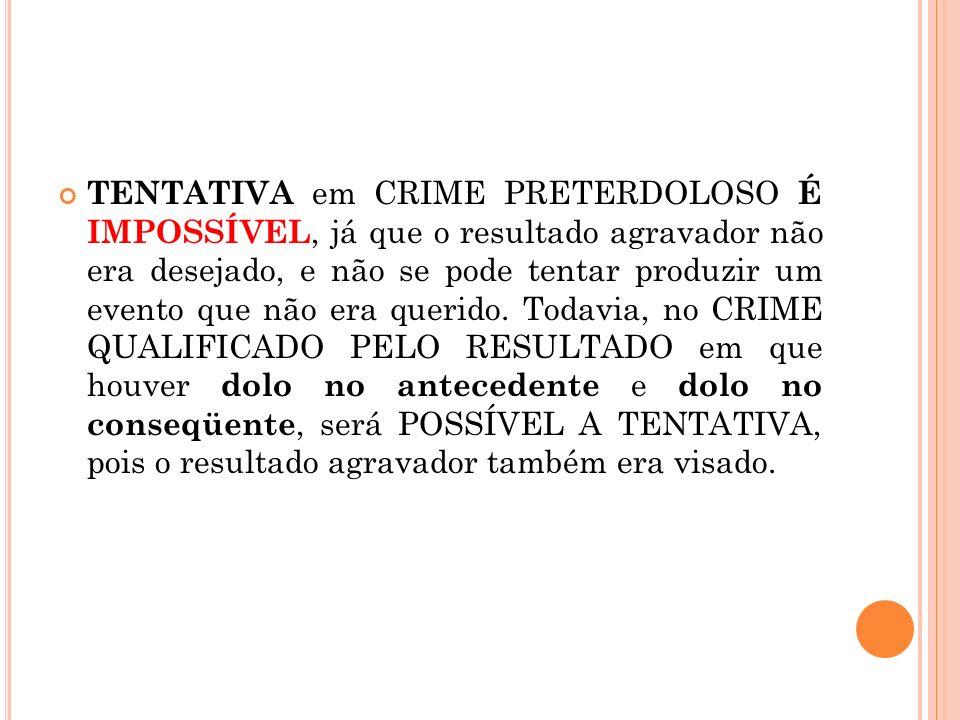 TENTATIVA em CRIME PRETERDOLOSO É IMPOSSÍVEL, já que o resultado agravador não era desejado, e não se pode tentar produzir um evento que não era queri
