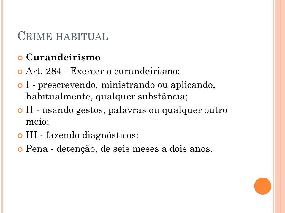 C RIME HABITUAL Curandeirismo Art. 284 - Exercer o curandeirismo: I - prescrevendo, ministrando ou aplicando, habitualmente, qualquer substância; II -