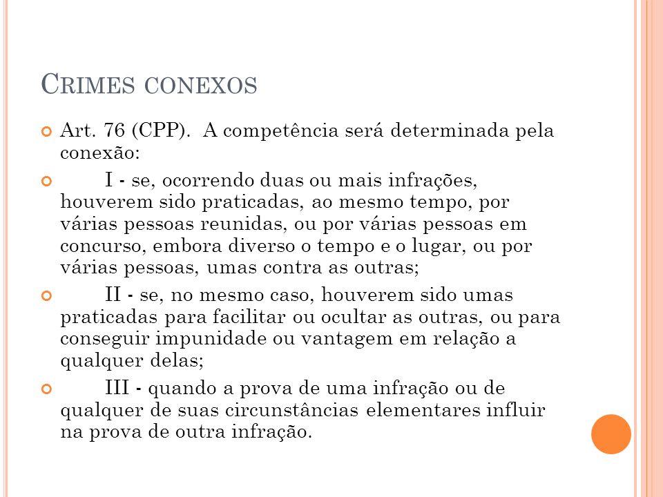 C RIMES CONEXOS Art. 76 (CPP). A competência será determinada pela conexão: I - se, ocorrendo duas ou mais infrações, houverem sido praticadas, ao mes