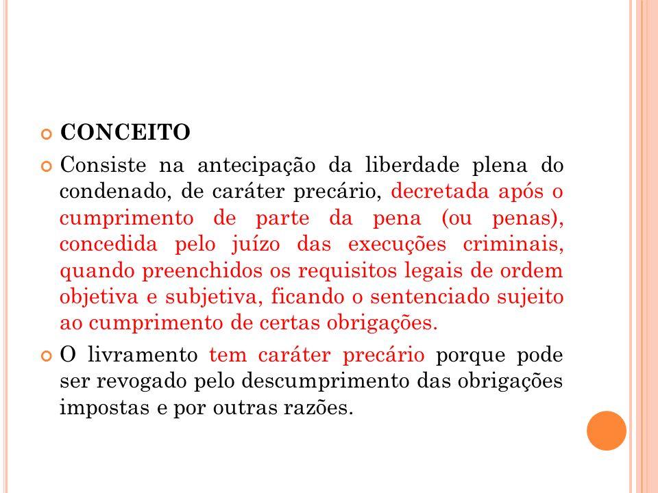 CONCEITO Consiste na antecipação da liberdade plena do condenado, de caráter precário, decretada após o cumprimento de parte da pena (ou penas), conce