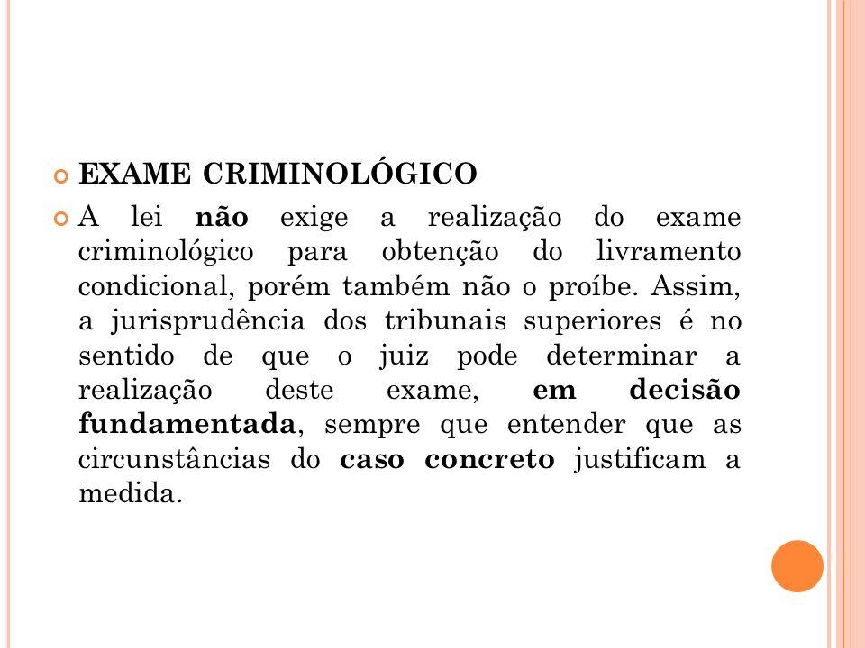 EXAME CRIMINOLÓGICO A lei não exige a realização do exame criminológico para obtenção do livramento condicional, porém também não o proíbe. Assim, a j