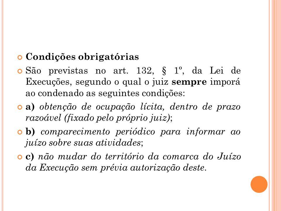 Condições obrigatórias São previstas no art. 132, § 1º, da Lei de Execuções, segundo o qual o juiz sempre imporá ao condenado as seguintes condições: