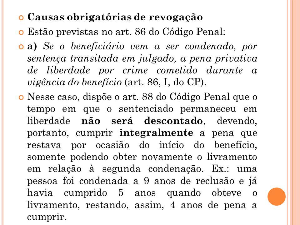 Causas obrigatórias de revogação Estão previstas no art. 86 do Código Penal: a) Se o beneficiário vem a ser condenado, por sentença transitada em julg