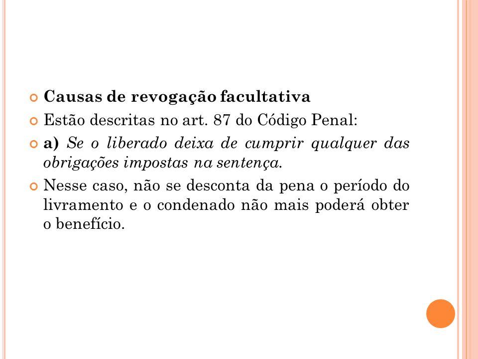Causas de revogação facultativa Estão descritas no art. 87 do Código Penal: a) Se o liberado deixa de cumprir qualquer das obrigações impostas na sent