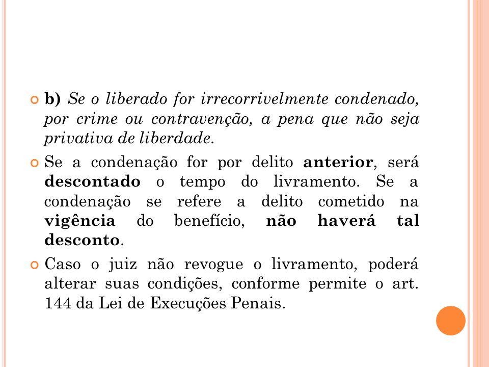 b) Se o liberado for irrecorrivelmente condenado, por crime ou contravenção, a pena que não seja privativa de liberdade. Se a condenação for por delit