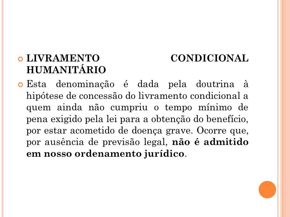 LIVRAMENTO CONDICIONAL HUMANITÁRIO Esta denominação é dada pela doutrina à hipótese de concessão do livramento condicional a quem ainda não cumpriu o