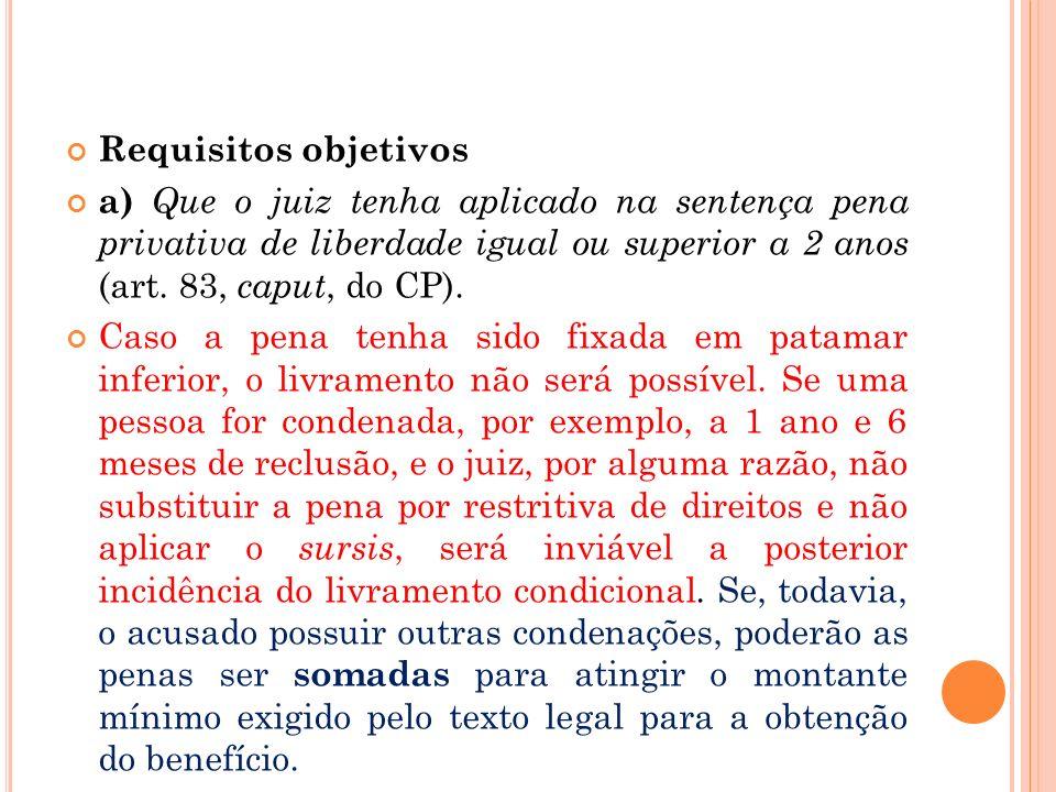 Requisitos objetivos a) Que o juiz tenha aplicado na sentença pena privativa de liberdade igual ou superior a 2 anos (art. 83, caput, do CP). Caso a p