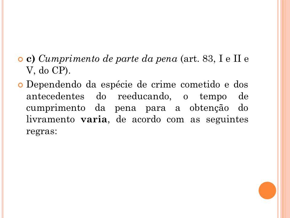 c) Cumprimento de parte da pena (art. 83, I e II e V, do CP). Dependendo da espécie de crime cometido e dos antecedentes do reeducando, o tempo de cum