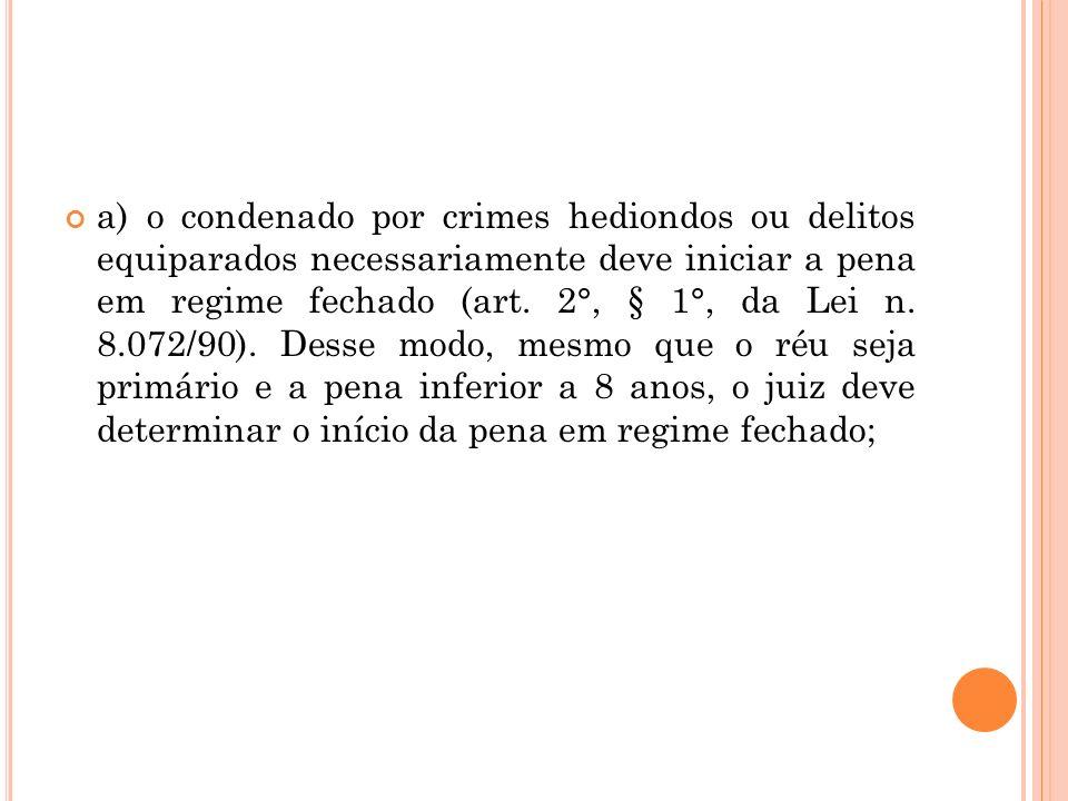 a) o condenado por crimes hediondos ou delitos equiparados necessariamente deve iniciar a pena em regime fechado (art. 2°, § 1°, da Lei n. 8.072/90).