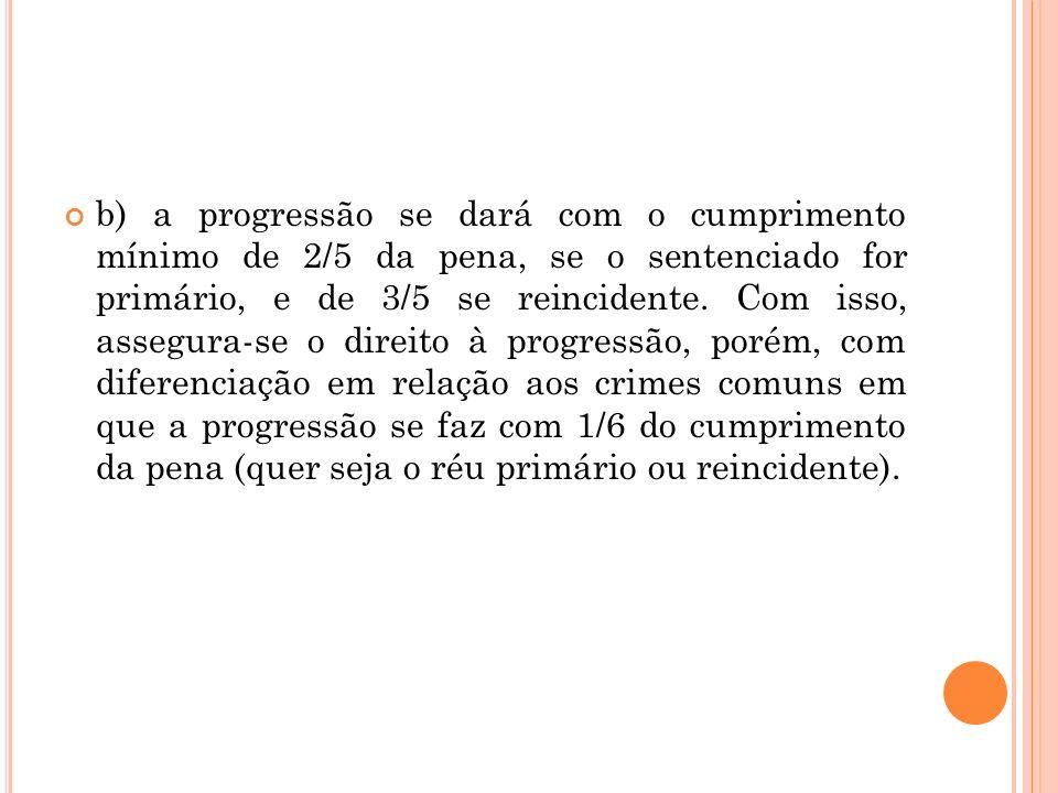 b) a progressão se dará com o cumprimento mínimo de 2/5 da pena, se o sentenciado for primário, e de 3/5 se reincidente. Com isso, assegura-se o direi