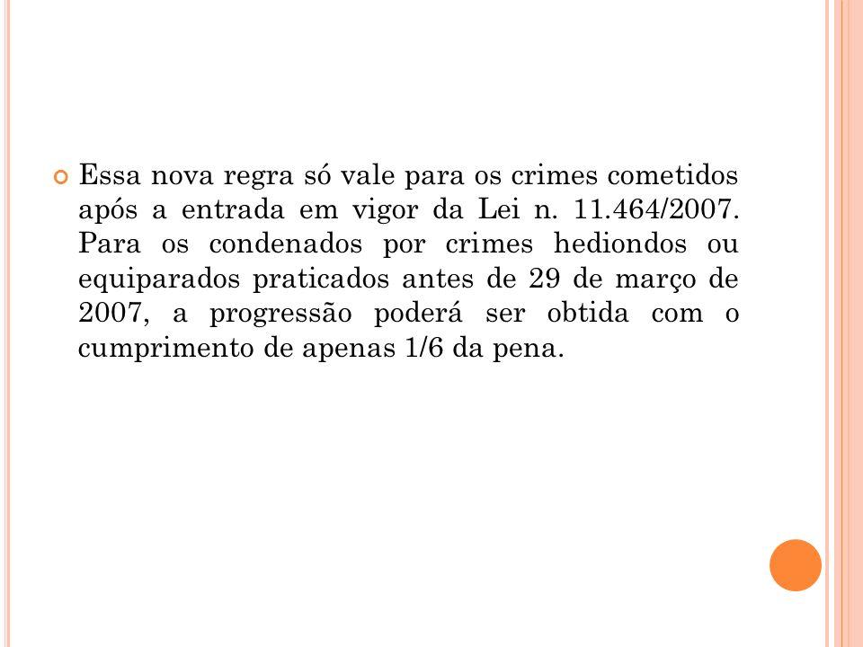 Essa nova regra só vale para os crimes cometidos após a entrada em vigor da Lei n. 11.464/2007. Para os condenados por crimes hediondos ou equiparados
