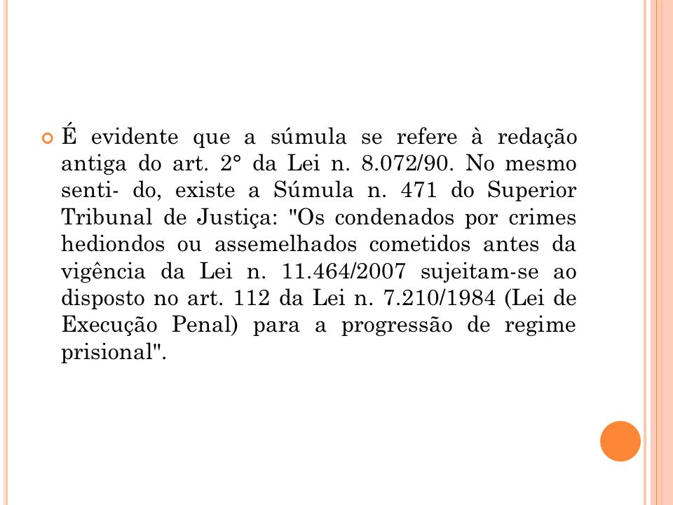 É evidente que a súmula se refere à redação antiga do art. 2° da Lei n. 8.072/90. No mesmo senti- do, existe a Súmula n. 471 do Superior Tribunal de J