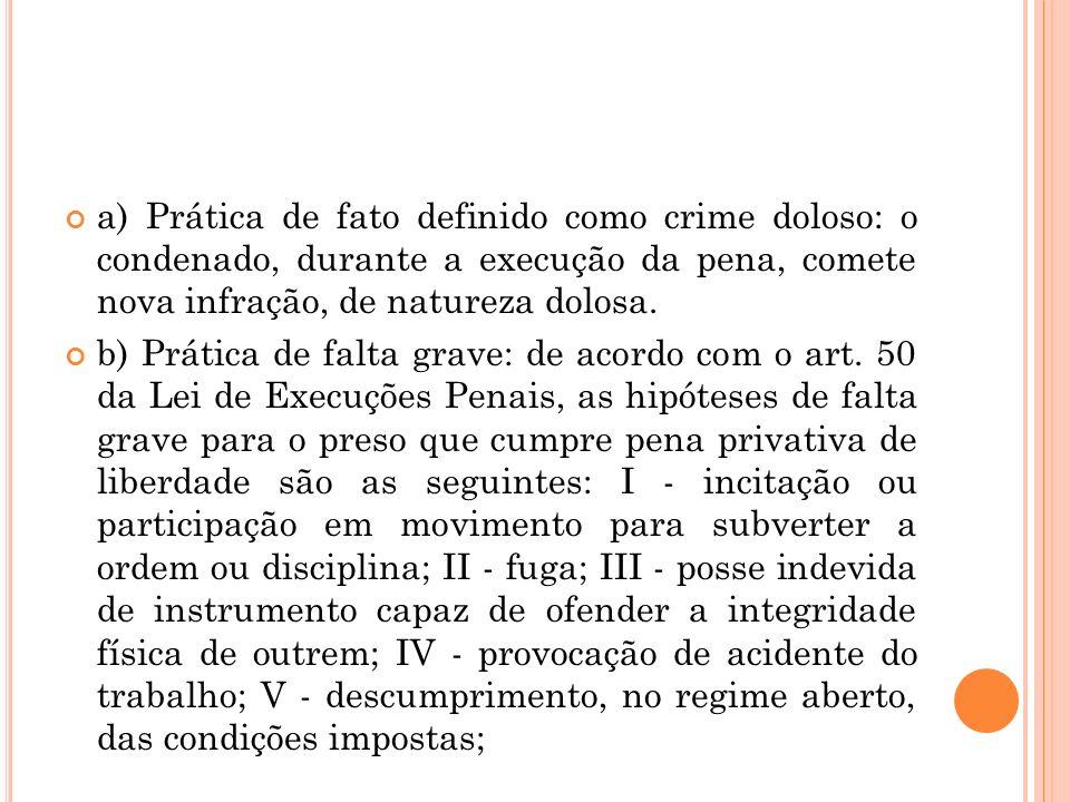 a) Prática de fato definido como crime doloso: o condenado, durante a execução da pena, comete nova infração, de natureza dolosa. b) Prática de falta