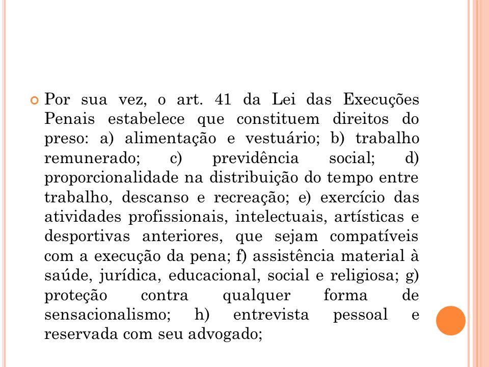 Por sua vez, o art. 41 da Lei das Execuções Penais estabelece que constituem direitos do preso: a) alimentação e vestuário; b) trabalho remunerado; c)