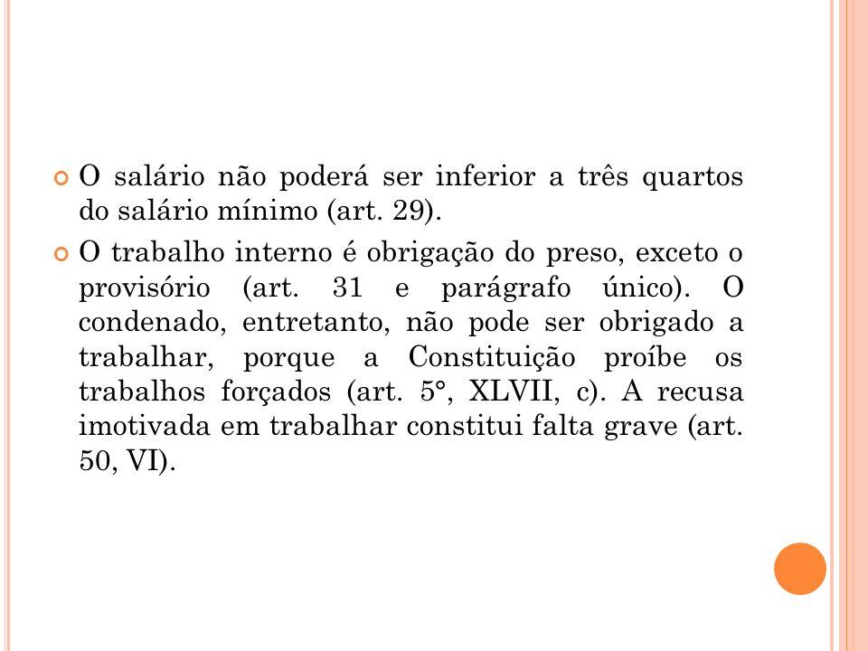 O salário não poderá ser inferior a três quartos do salário mínimo (art. 29). O trabalho interno é obrigação do preso, exceto o provisório (art. 31 e