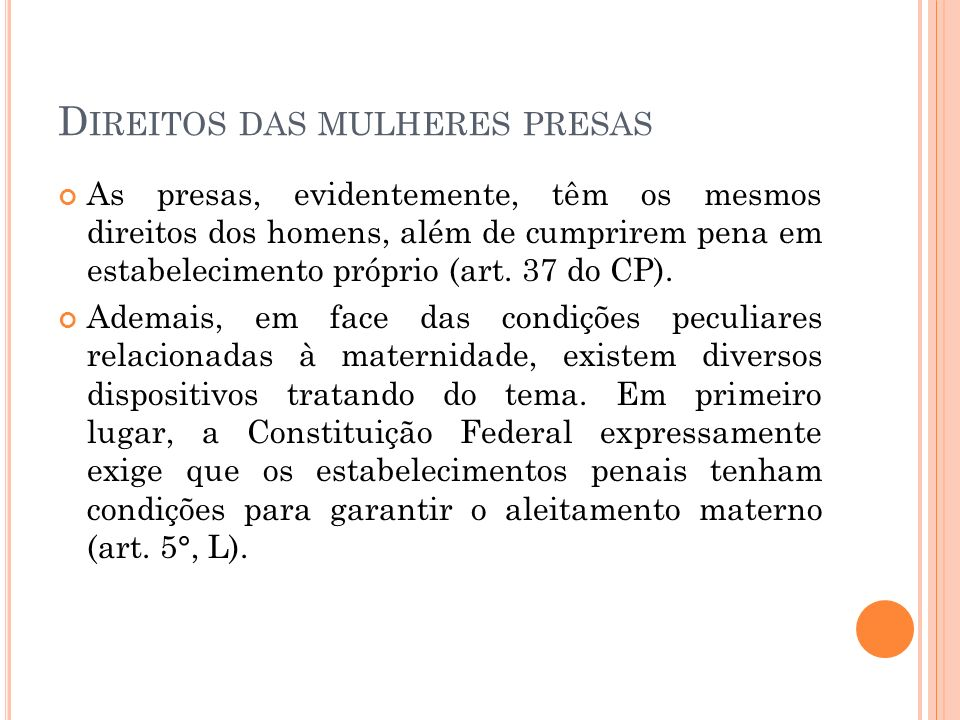 D IREITOS DAS MULHERES PRESAS As presas, evidentemente, têm os mesmos direitos dos homens, além de cumprirem pena em estabelecimento próprio (art. 37