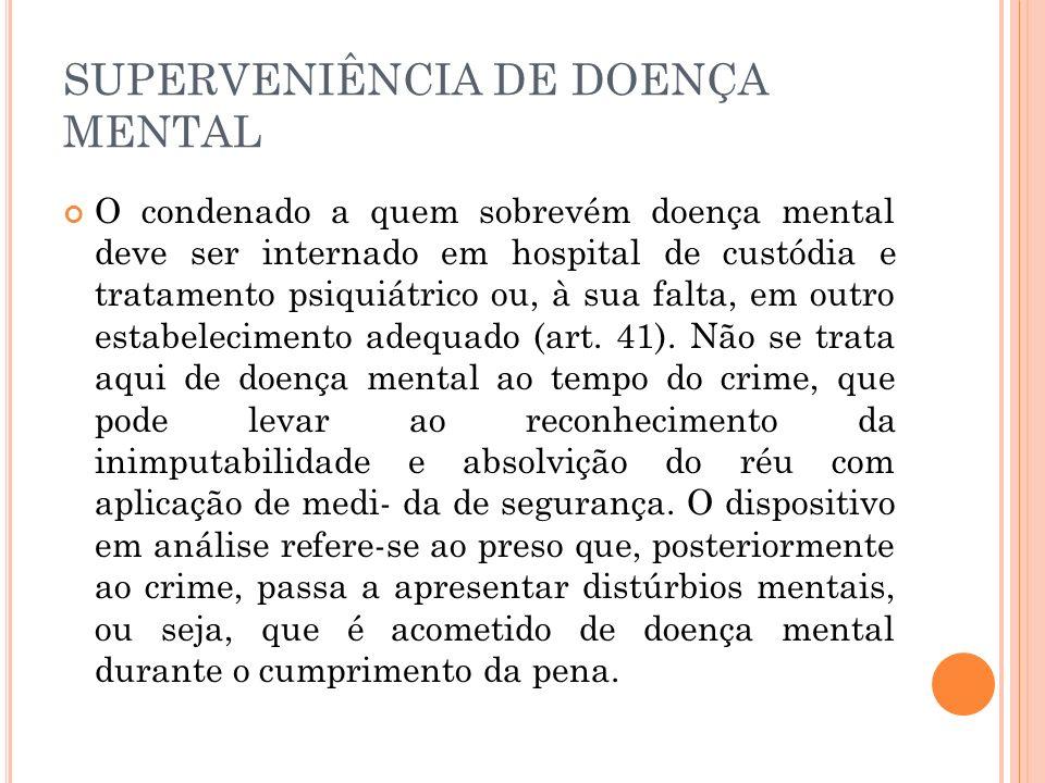 SUPERVENIÊNCIA DE DOENÇA MENTAL O condenado a quem sobrevém doença mental deve ser internado em hospital de custódia e tratamento psiquiátrico ou, à s