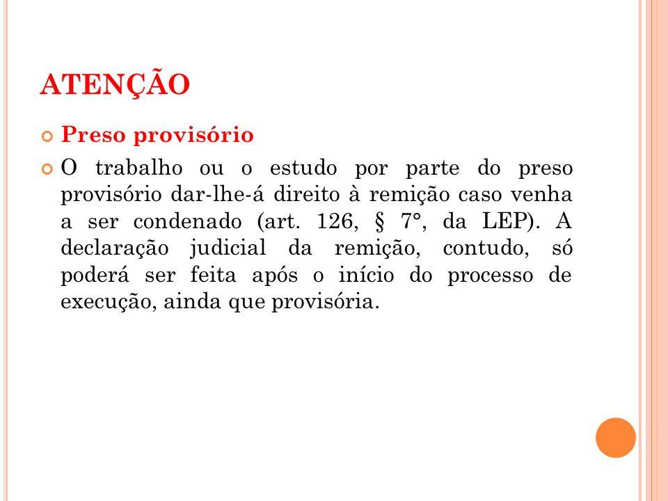 ATENÇÃO Preso provisório O trabalho ou o estudo por parte do preso provisório dar-lhe-á direito à remição caso venha a ser condenado (art. 126, § 7°,
