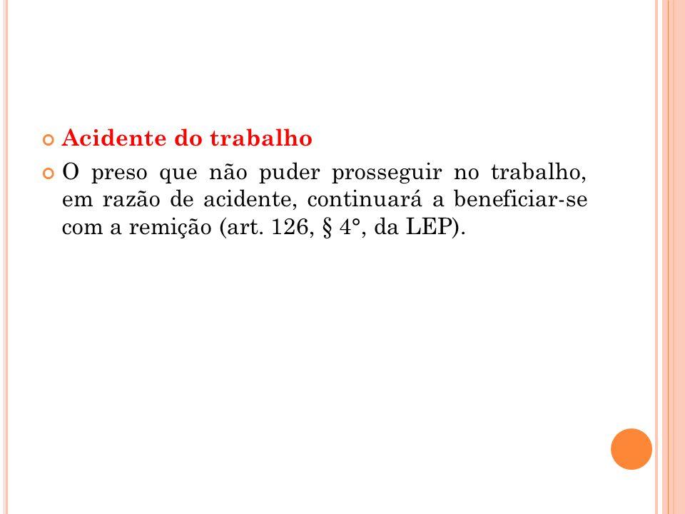 Acidente do trabalho O preso que não puder prosseguir no trabalho, em razão de acidente, continuará a beneficiar-se com a remição (art. 126, § 4°, da