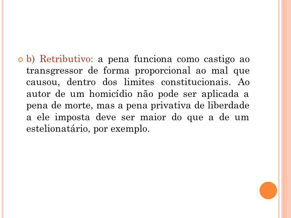 b) Retributivo: a pena funciona como castigo ao transgressor de forma proporcional ao mal que causou, dentro dos limites constitucionais. Ao autor de