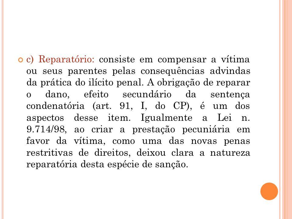 c) Reparatório: consiste em compensar a vítima ou seus parentes pelas consequências advindas da prática do ilícito penal. A obrigação de reparar o dan