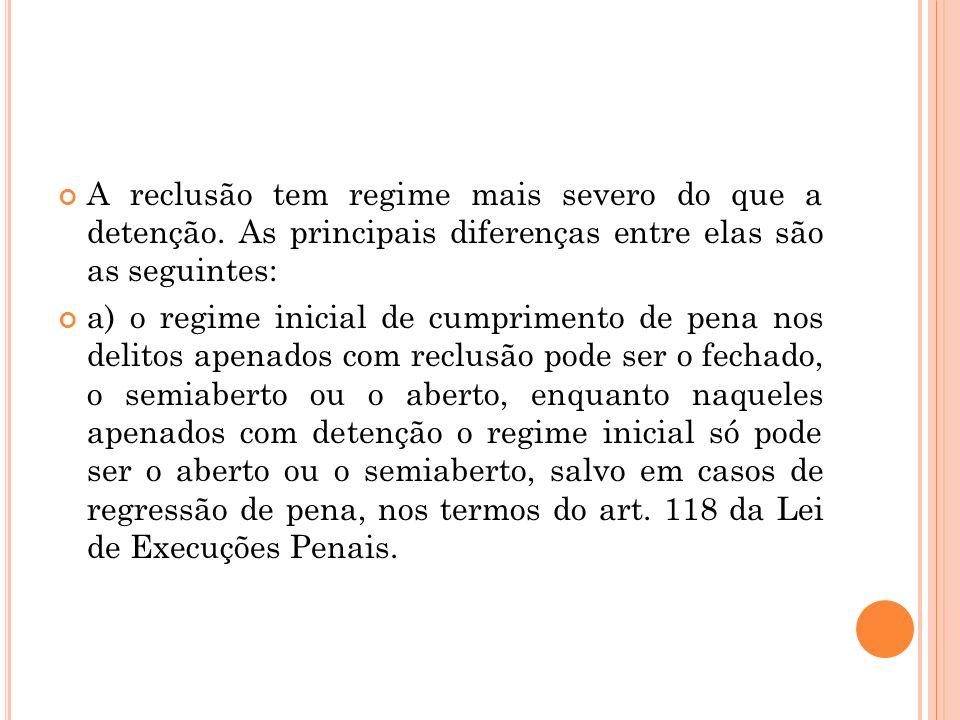 A reclusão tem regime mais severo do que a detenção. As principais diferenças entre elas são as seguintes: a) o regime inicial de cumprimento de pena
